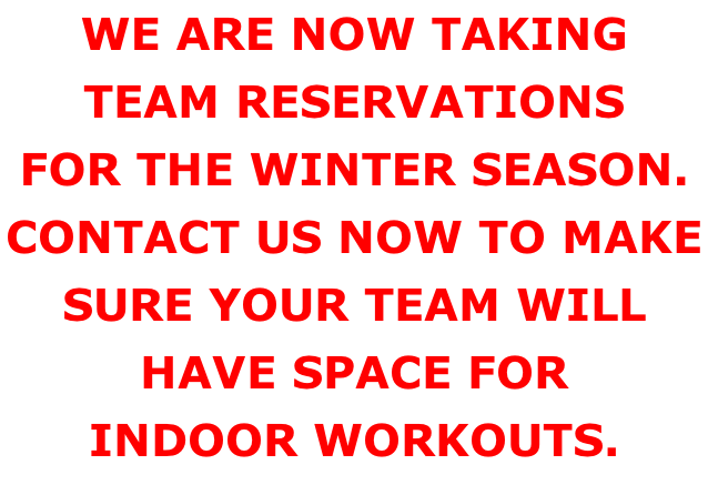 WE ARE NOW TAKING TEAM RESERVATIONS FOR THE WINTER SEASON. CONTACT US NOW TO MAKE SURE YOUR TEAM WILL HAVE SPACE FOR INDOOR WORKOUTS.