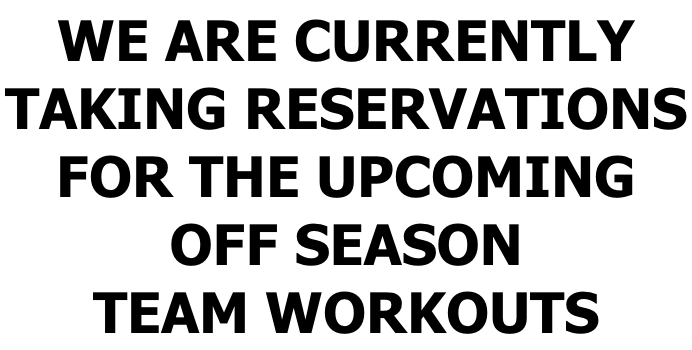 WE ARE CURRENTLY TAKING RESERVATIONS FOR THE UPCOMING OFF SEASON TEAM WORKOUTS