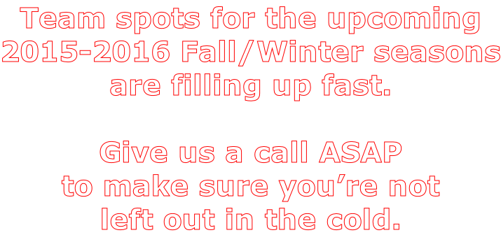 Team spots for the upcoming 2015-2016 Fall/Winter seasons are filling up fast.  Give us a call ASAP to make sure you're not left out in the cold.