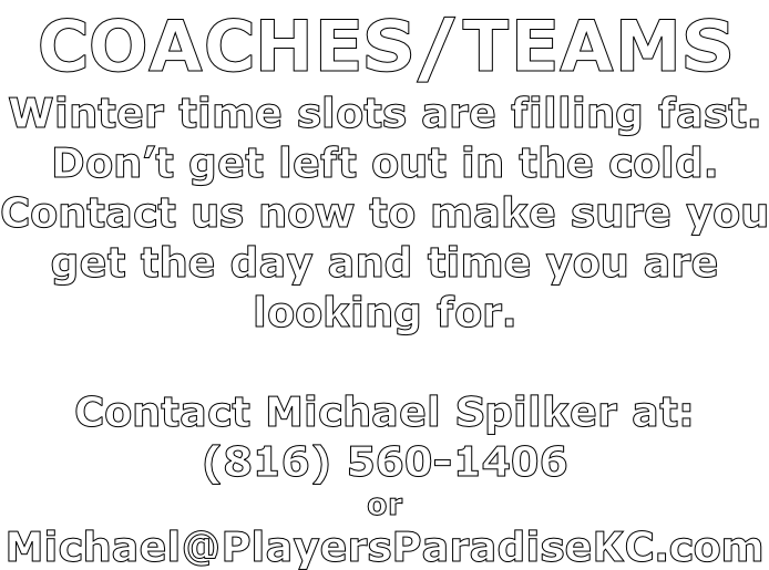COACHES/TEAMS Winter time slots are filling fast. Don't get left out in the cold. Contact us now to make sure you get the day and time you are looking for.  Contact Michael Spilker at: (816) 560-1406 or Michael@PlayersParadiseKC.com